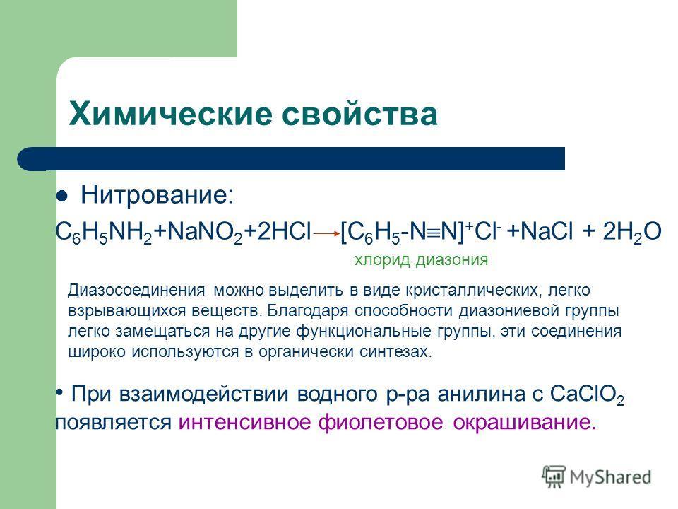 Химические свойства Нитрование: C 6 H 5 NH 2 +NaNO 2 +2HCl [C 6 H 5 -N N] + Cl - +NaCl + 2H 2 O хлорид диазония Диазосоединения можно выделить в виде кристаллических, легко взрывающихся веществ. Благодаря способности диазониевой группы легко замещать