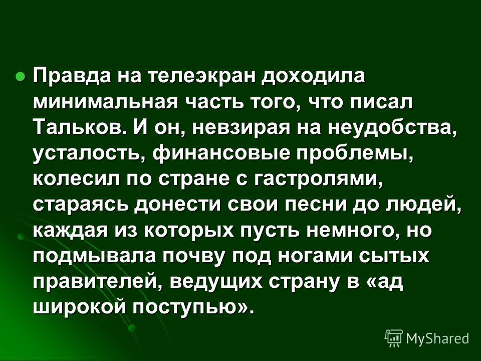 Правда на телеэкран доходила минимальная часть того, что писал Тальков. И он, невзирая на неудобства, усталость, финансовые проблемы, колесил по стране с гастролями, стараясь донести свои песни до людей, каждая из которых пусть немного, но подмывала