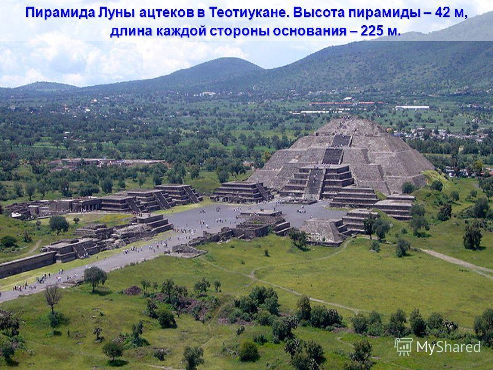Пирамида Солнца ацтеков в Теотиукане. Высота 64,5 м. Это грандиозное пятиярусное строение, длина его сторон – 211, 207, 217 и 209 м.