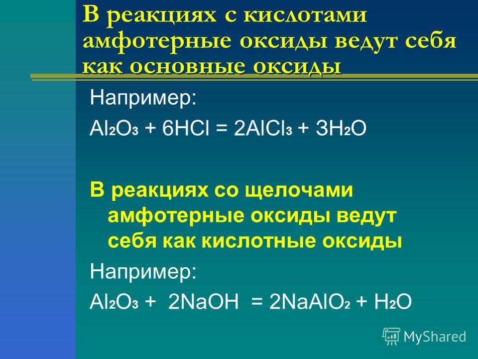 В реакциях с кислотами амфотерные оксиды ведут себя как основные оксиды Например: Аl 2 О 3 + 6НСl = 2АlСl 3 + ЗН 2 О В реакциях со щелочами амфотерные оксиды ведут себя как кислотные оксиды Например: Аl 2 О 3 + 2NаОН = 2NаАlО 2 + Н 2 О