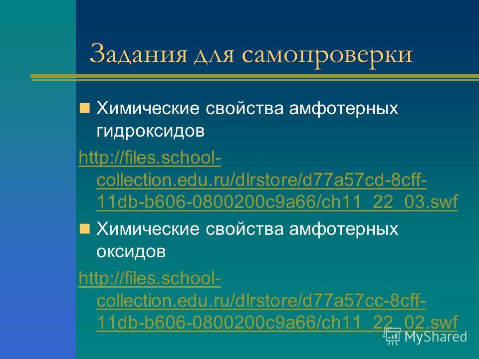 Задания для самопроверки Химические свойства амфотерных гидроксидов http://files.school- collection.edu.ru/dlrstore/d77a57cd-8cff- 11db-b606-0800200c9a66/ch11_22_03.swf Химические свойства амфотерных оксидов http://files.school- collection.edu.ru/dlr