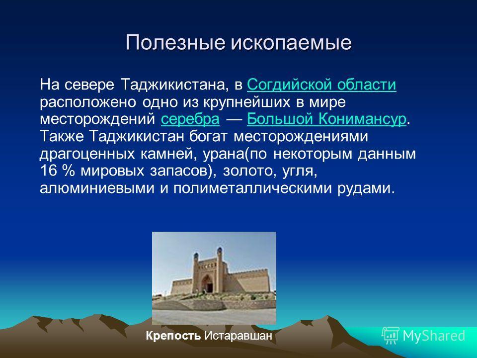 Полезные ископаемые На севере Таджикистана, в Согдийской области расположено одно из крупнейших в мире месторождений серебра Большой Конимансур. Также Таджикистан богат месторождениями драгоценных камней, урана(по некоторым данным 16 % мировых запасо