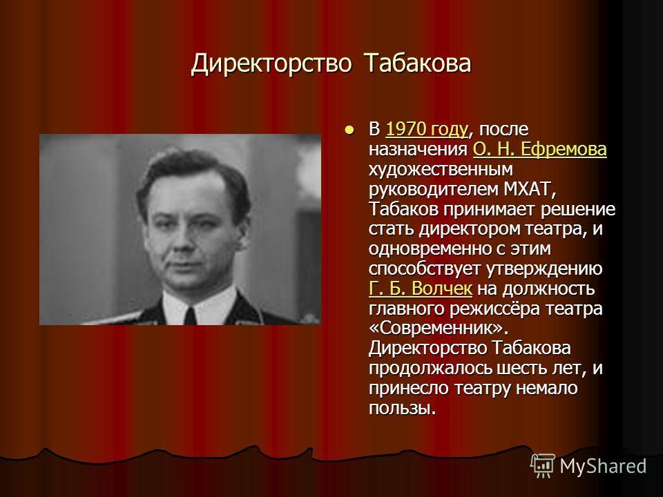 Директорство Табакова В 1970 году, после назначения О. Н. Ефремова художественным руководителем МХАТ, Табаков принимает решение стать директором театра, и одновременно с этим способствует утверждению Г. Б. Волчек на должность главного режиссёра театр