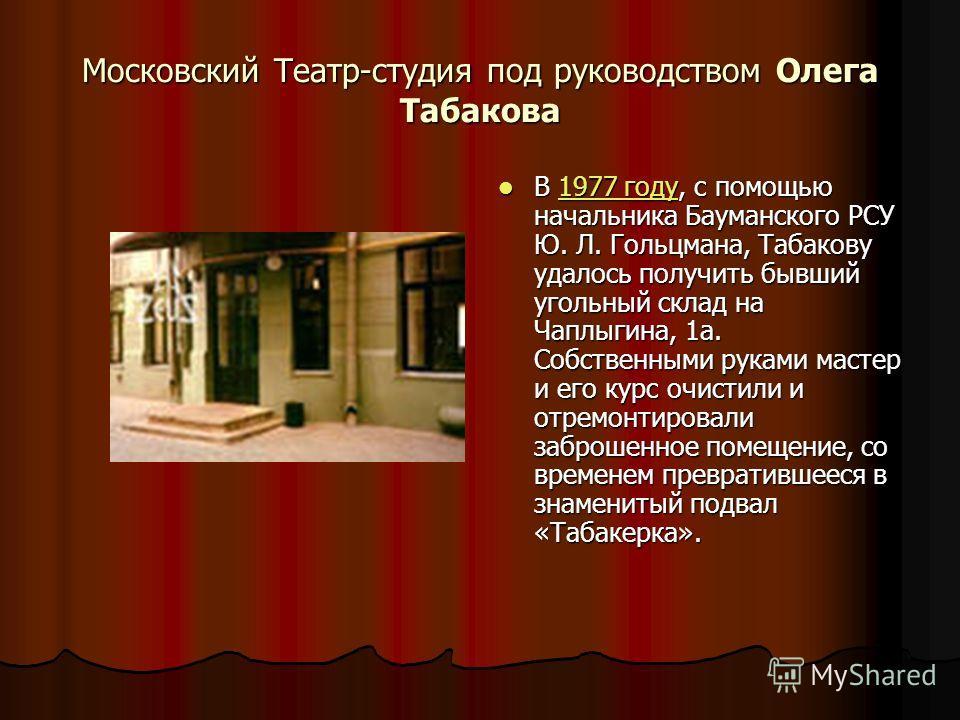 Московский Театр-студия под руководством Олега Табакова В 1977 году, с помощью начальника Бауманского РСУ Ю. Л. Гольцмана, Табакову удалось получить бывший угольный склад на Чаплыгина, 1а. Собственными руками мастер и его курс очистили и отремонтиров