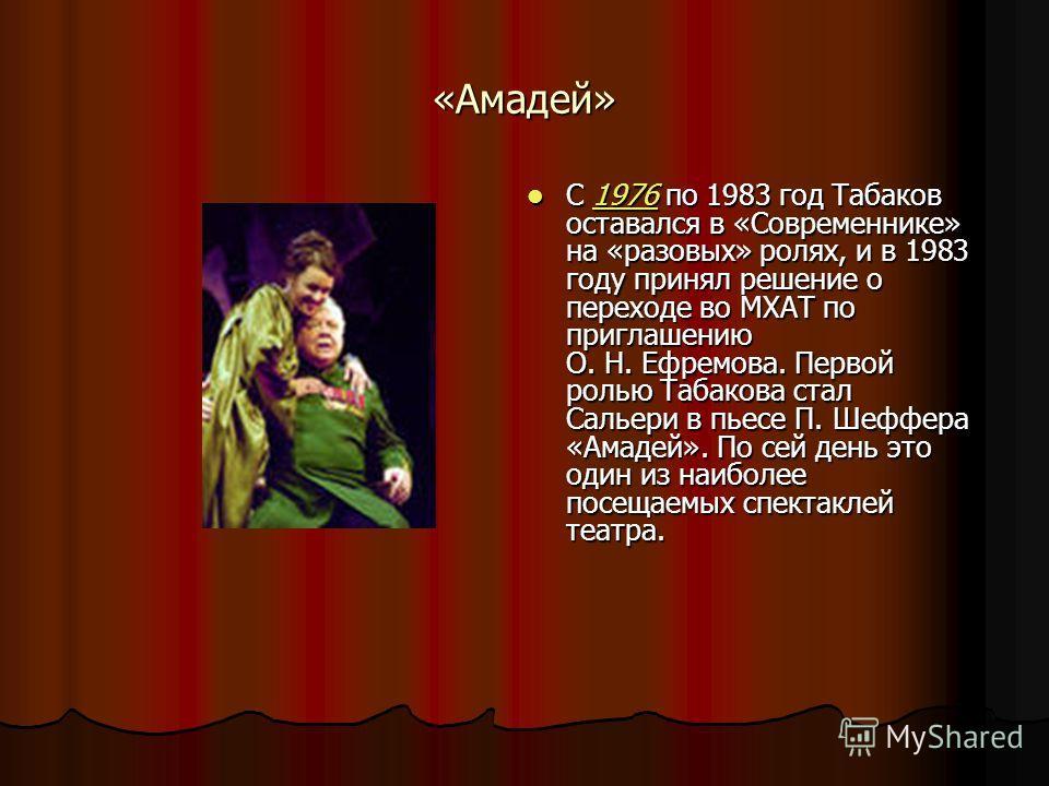 «Амадей» С 1976 по 1983 год Табаков оставался в «Современнике» на «разовых» ролях, и в 1983 году принял решение о переходе во МХАТ по приглашению О. Н. Ефремова. Первой ролью Табакова стал Сальери в пьесе П. Шеффера «Амадей». По сей день это один из