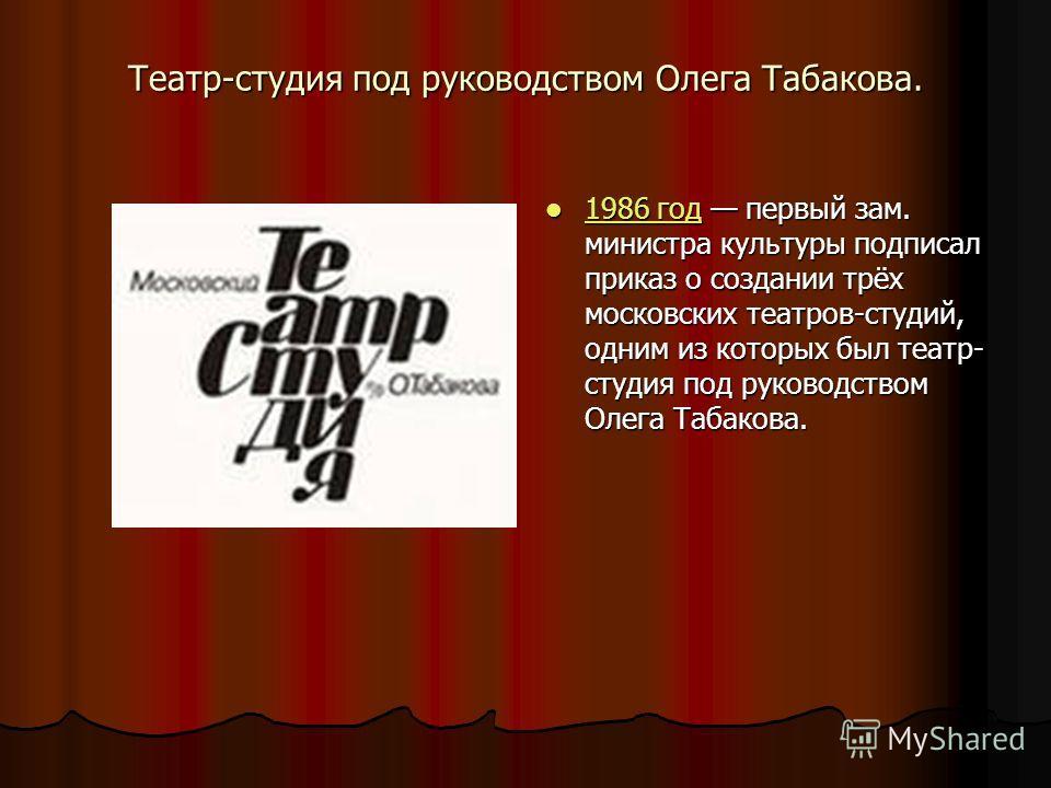 Театр-студия под руководством Олега Табакова. 1986 год первый зам. министра культуры подписал приказ о создании трёх московских театров-студий, одним из которых был театр- студия под руководством Олега Табакова. 1986 год первый зам. министра культуры
