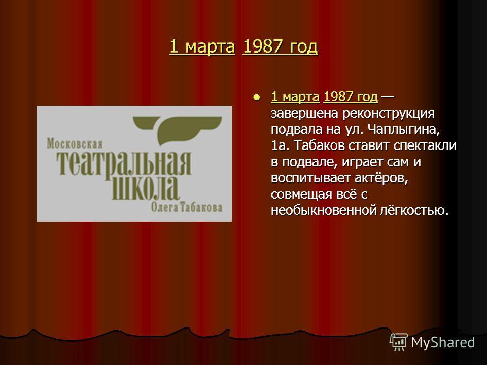 1 марта1 марта 1987 год 1987 год 1 марта1987 год 1 марта 1987 год завершена реконструкция подвала на ул. Чаплыгина, 1а. Табаков ставит спектакли в подвале, играет сам и воспитывает актёров, совмещая всё с необыкновенной лёгкостью. 1 марта 1987 год за