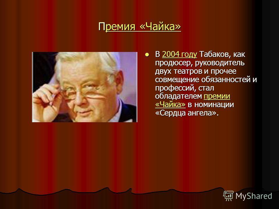Премия «Чайка» ремия «Чайка»ремия «Чайка» В 2004 году Табаков, как продюсер, руководитель двух театров и прочее совмещение обязанностей и профессий, стал обладателем премии «Чайка» в номинации «Сердца ангела». В 2004 году Табаков, как продюсер, руков