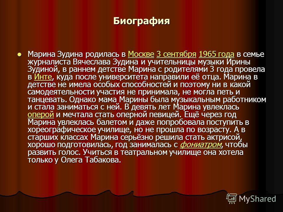 Биография Марина Зудина родилась в Москве 3 сентября 1965 года в семье журналиста Вячеслава Зудина и учительницы музыки Ирины Зудиной, в раннем детстве Марина с родителями 3 года провела в Инте, куда после университета направили её отца. Марина в дет