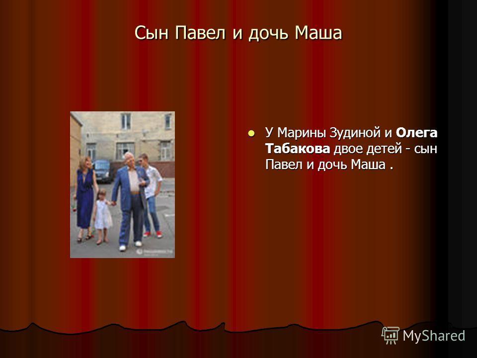 Сын Павел и дочь Маша У Марины Зудиной и Олега Табакова двое детей - сын Павел и дочь Маша. У Марины Зудиной и Олега Табакова двое детей - сын Павел и дочь Маша.