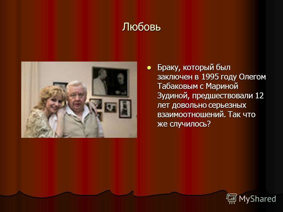 Любовь Браку, который был заключен в 1995 году Олегом Табаковым с Мариной Зудиной, предшествовали 12 лет довольно серьезных взаимоотношений. Так что же случилось? Браку, который был заключен в 1995 году Олегом Табаковым с Мариной Зудиной, предшествов