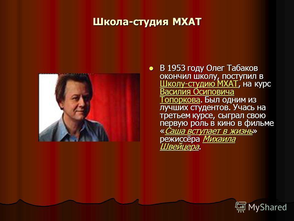 Школа-студия МХАТ В 1953 году Олег Табаков окончил школу, поступил в Школу-студию МХАТ, на курс Василия Осиповича Топоркова. Был одним из лучших студентов. Учась на третьем курсе, сыграл свою первую роль в кино в фильме «Саша вступает в жизнь» режисс