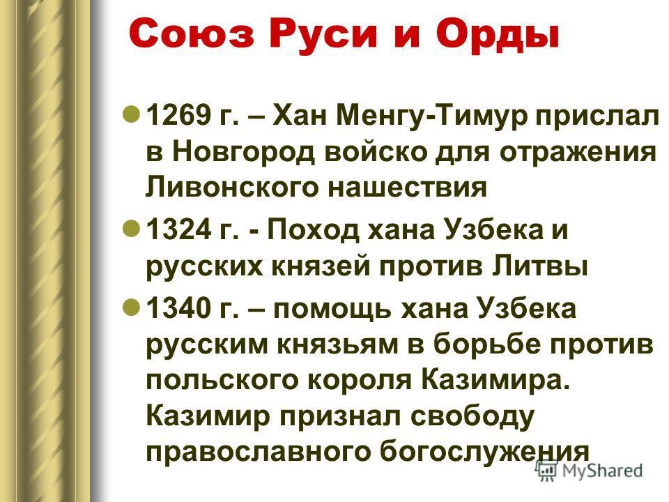 Союз Руси и Орды 1269 г. – Хан Менгу-Тимур прислал в Новгород войско для отражения Ливонского нашествия 1324 г. - Поход хана Узбека и русских князей против Литвы 1340 г. – помощь хана Узбека русским князьям в борьбе против польского короля Казимира.