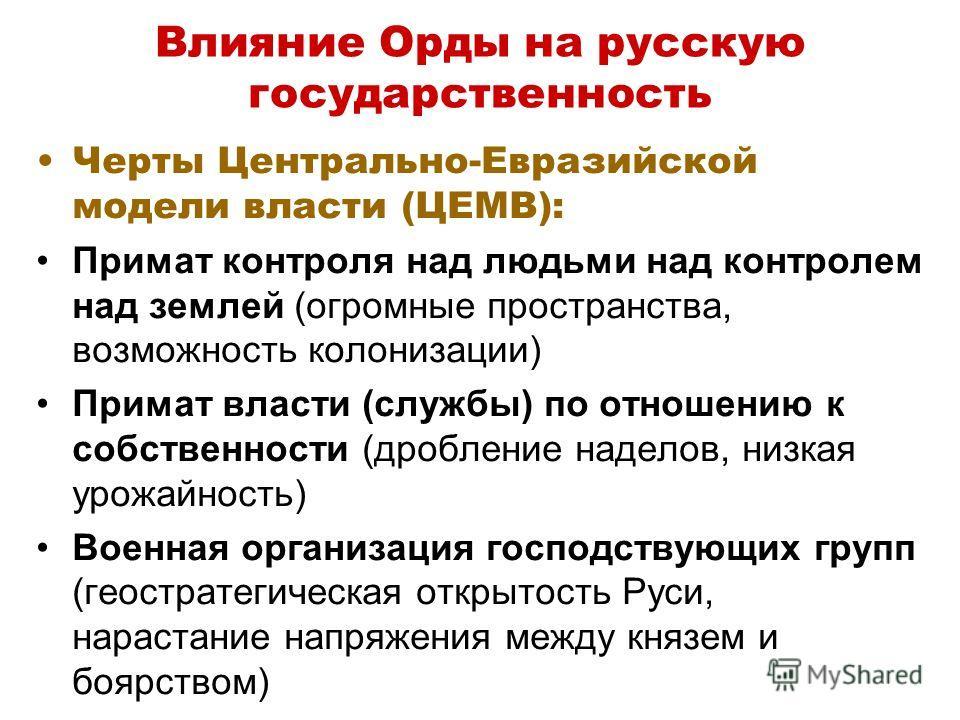 Влияние Орды на русскую государственность Черты Центрально-Евразийской модели власти (ЦЕМВ): Примат контроля над людьми над контролем над землей (огромные пространства, возможность колонизации) Примат власти (службы) по отношению к собственности (дро