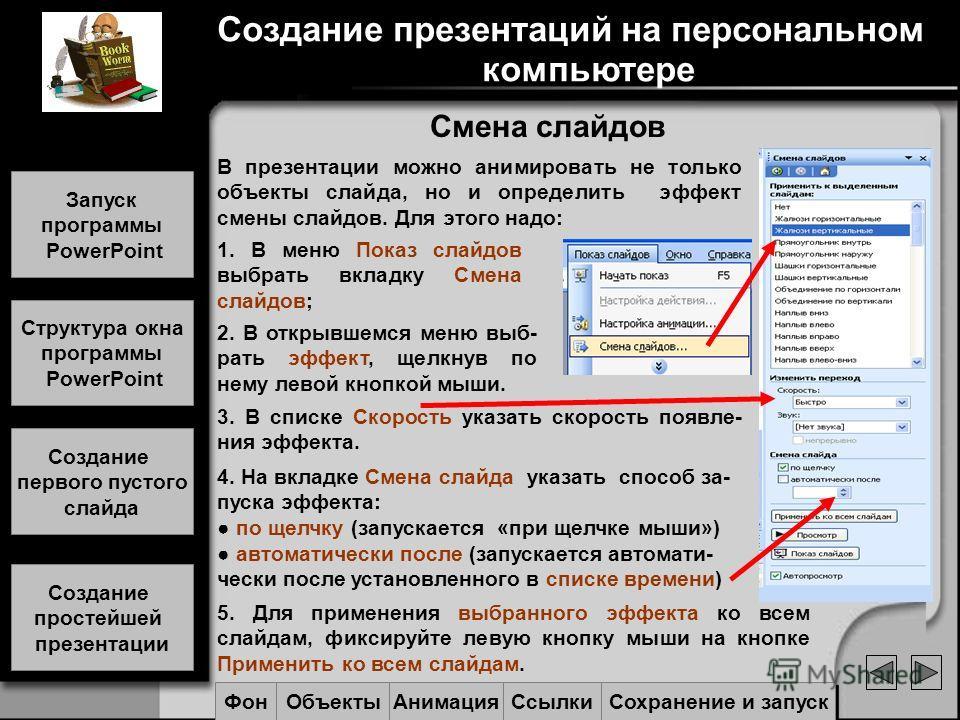 Смена слайдов В презентации можно анимировать не только объекты слайда, но и определить эффект смены слайдов. Для этого надо: 1. В меню Показ слайдов выбрать вкладку Смена слайдов; 2. В открывшемся меню выб- рать эффект, щелкнув по нему левой кнопкой