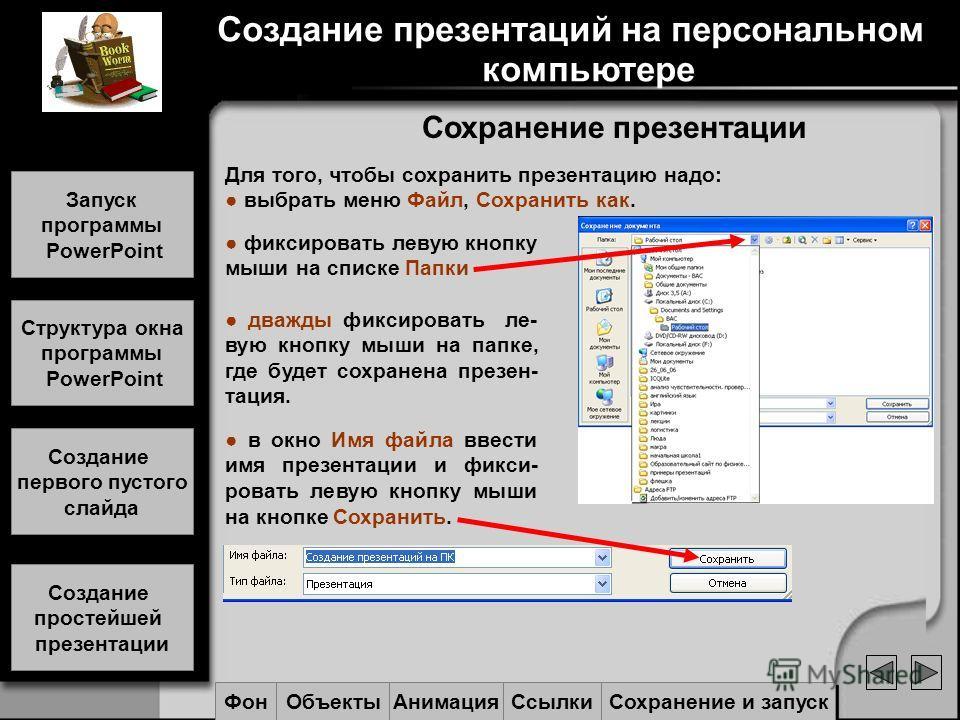 Сохранение презентации Для того, чтобы сохранить презентацию надо: выбрать меню Файл, Сохранить как. фиксировать левую кнопку мыши на списке Папки дважды фиксировать ле- вую кнопку мыши на папке, где будет сохранена презен- тация. в окно Имя файла вв