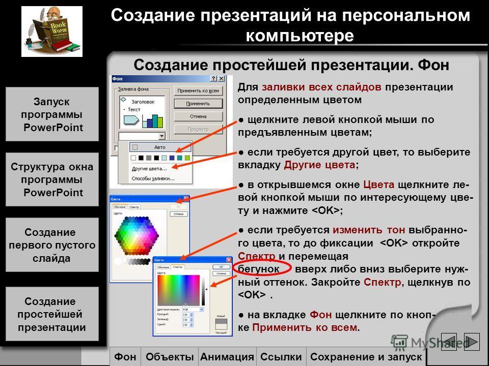Создание простейшей презентации. Фон Для заливки всех слайдов презентации определенным цветом щелкните левой кнопкой мыши по предъявленным цветам; если требуется другой цвет, то выберите вкладку Другие цвета; в открывшемся окне Цвета щелкните ле- вой