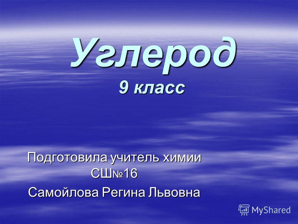 Углерод 9 класс Подготовила учитель химии СШ 16 Самойлова Регина Львовна