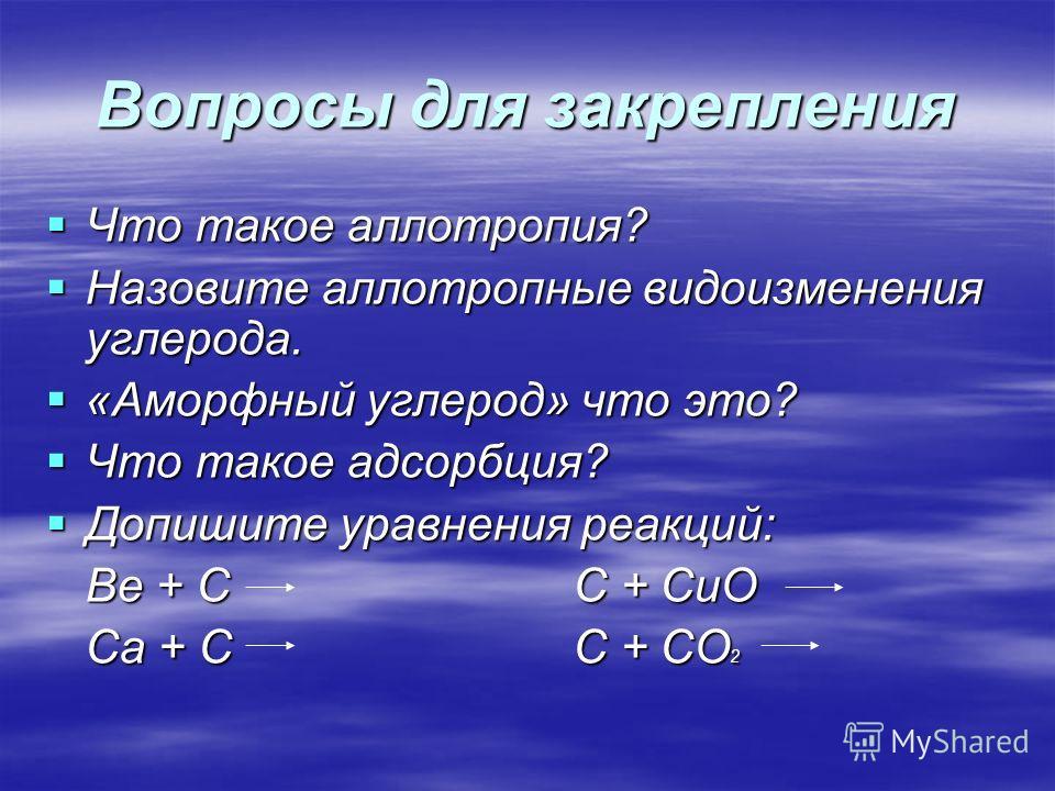 Вопросы для закрепления Что такое аллотропия? Что такое аллотропия? Назовите аллотропные видоизменения углерода. Назовите аллотропные видоизменения углерода. «Аморфный углерод» что это? «Аморфный углерод» что это? Что такое адсорбция? Что такое адсор