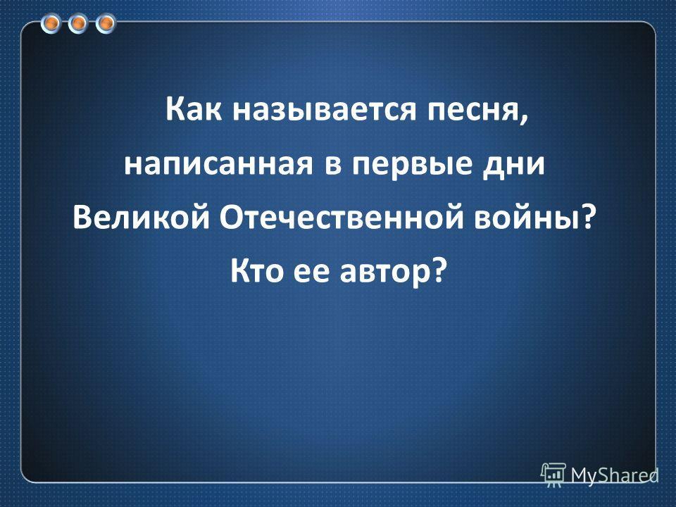 Как называется песня, написанная в первые дни Великой Отечественной войны ? Кто ее автор ?