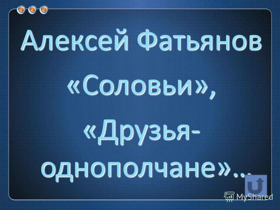 Алексей Фатьянов « Соловьи », « Друзья - однополчане »…