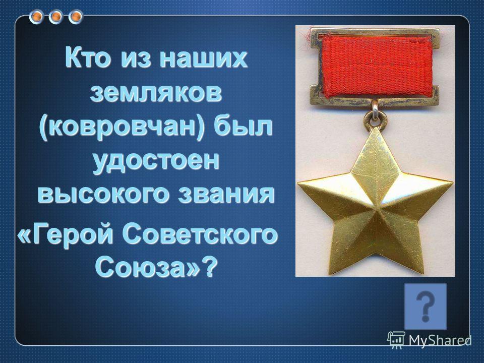 Кто из наших земляков (ковровчан) был удостоен высокого звания «Герой Советского Союза»?
