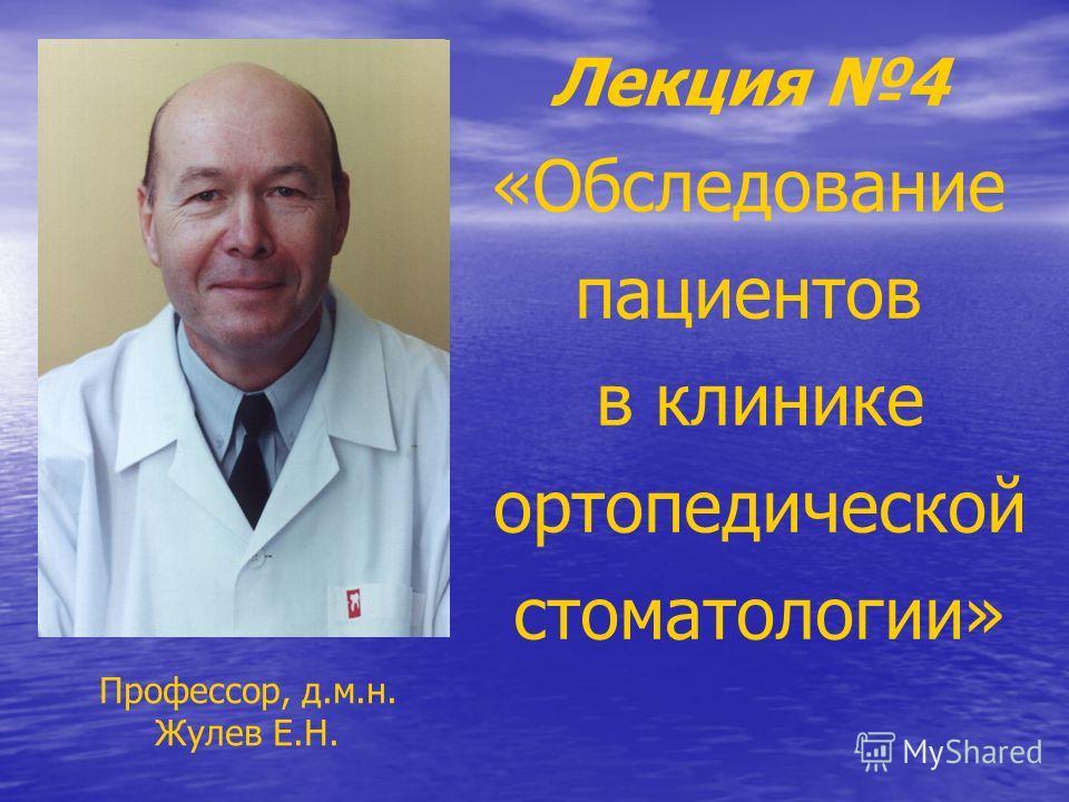 Лекция 4 «Обследование пациентов в клинике ортопедической стоматологии» Профессор, д.м.н. Жулев Е.Н.