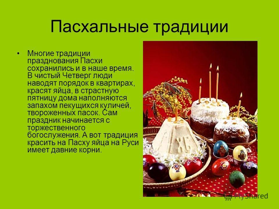 Пасхальные традиции Многие традиции празднования Пасхи сохранились и в наше время. В чистый Четверг люди наводят порядок в квартирах, красят яйца, в страстную пятницу дома наполняются запахом пекущихся куличей, твороженных пасок. Сам праздник начинае