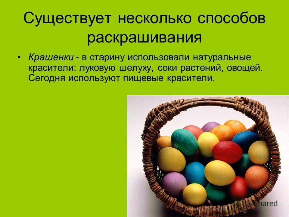 Существует несколько способов раскрашивания Крашенки - в старину использовали натуральные красители: луковую шелуху, соки растений, овощей. Сегодня используют пищевые красители.