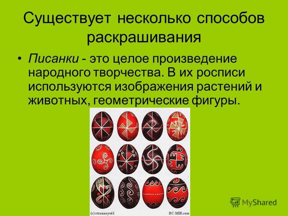 Существует несколько способов раскрашивания Писанки - это целое произведение народного творчества. В их росписи используются изображения растений и животных, геометрические фигуры.