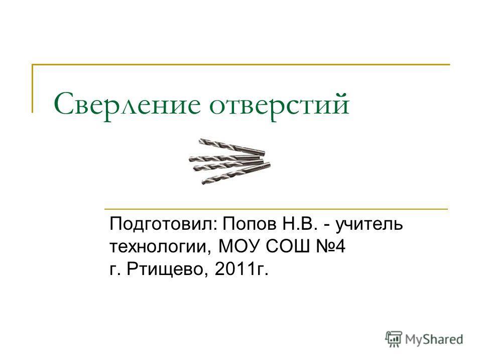 Сверление отверстий Подготовил: Попов Н.В. - учитель технологии, МОУ СОШ 4 г. Ртищево, 2011г.