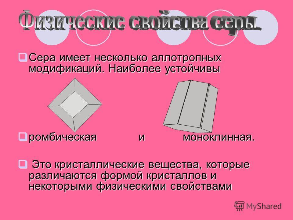 Сера имеет несколько аллотропных модификаций. Наиболее устойчивы Сера имеет несколько аллотропных модификаций. Наиболее устойчивы ромбическая и моноклинная. ромбическая и моноклинная. Это кристаллические вещества, которые различаются формой кристалло