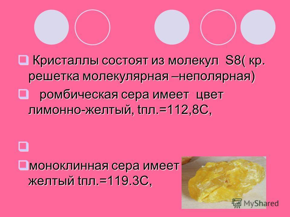 Кристаллы состоят из молекул S8( кр. решетка молекулярная –неполярная) Кристаллы состоят из молекул S8( кр. решетка молекулярная –неполярная) ромбическая сера имеет цвет лимонно-желтый, tпл.=112,8C, ромбическая сера имеет цвет лимонно-желтый, tпл.=11