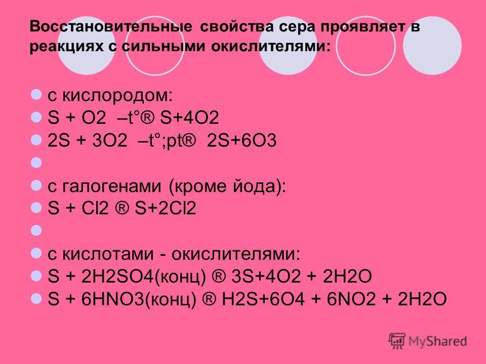 Восстановительные свойства сера проявляет в реакциях с сильными окислителями: c кислородом: S + O2 –t°® S+4O2 2S + 3O2 –t°;pt® 2S+6O3 c галогенами (кроме йода): S + Cl2 ® S+2Cl2 c кислотами - окислителями: S + 2H2SO4(конц) ® 3S+4O2 + 2H2O S + 6HNO3(к
