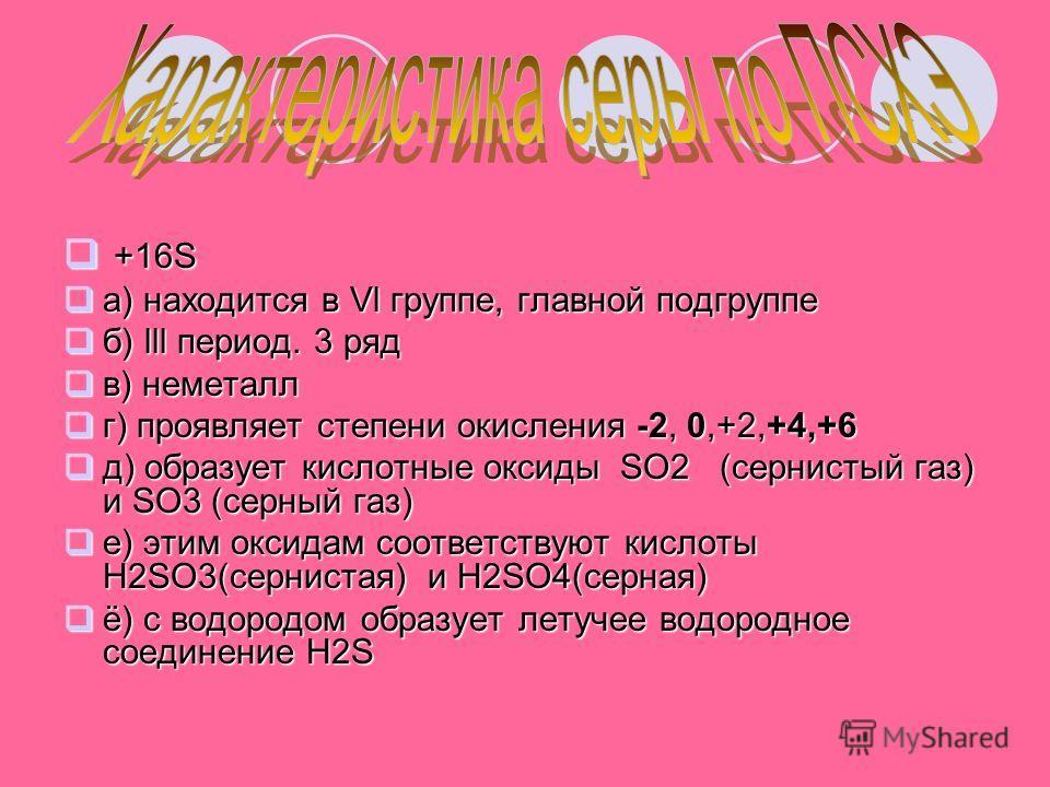 +16S +16S а) находится в Vl группе, главной подгруппе а) находится в Vl группе, главной подгруппе б) lll период. 3 ряд б) lll период. 3 ряд в) неметалл в) неметалл г) проявляет степени окисления -2, 0,+2,+4,+6 г) проявляет степени окисления -2, 0,+2,