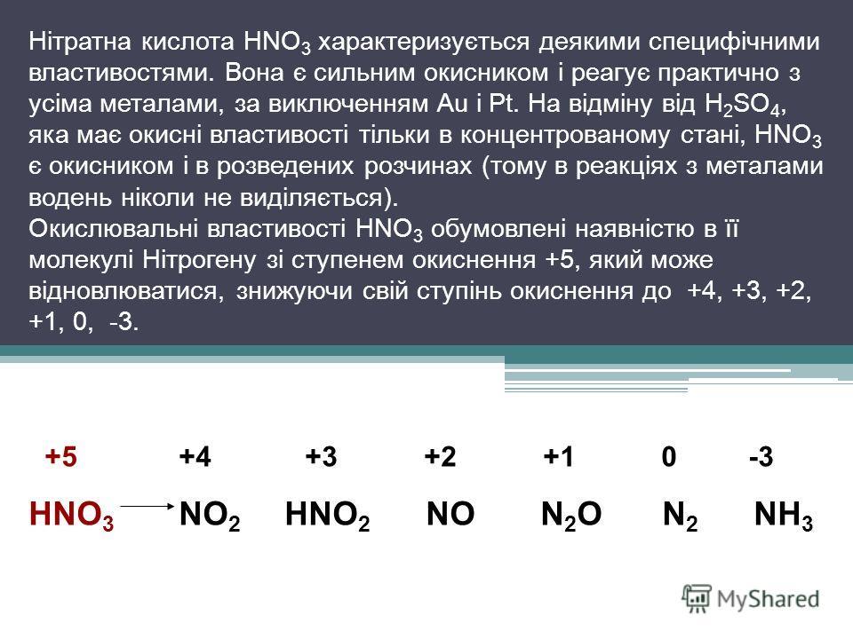 Нітратна кислота HNO 3 характеризується деякими специфічними властивостями. Вона є сильним окисником і реагує практично з усіма металами, за виключенням Au і Pt. На відміну від H 2 SO 4, яка має окисні властивості тільки в концентрованому стані, HNO