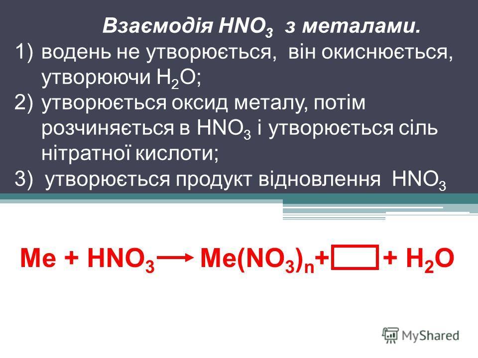 Ме + HNO 3 Ме(NO 3 ) n + + Н 2 О Взаємодія HNO 3 з металами. 1)водень не утворюється, він окиснюється, утворюючи Н 2 О; 2)утворюється оксид металу, потім розчиняється в HNO 3 і утворюється сіль нітратної кислоти; 3) утворюється продукт відновлення HN