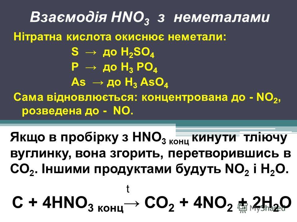 Взаємодія HNO 3 з неметалами Нітратна кислота окиснює неметали: S до Н 2 SО 4 Р до Н 3 РО 4 As до Н 3 AsО 4 Сама відновлюється: концентрована до - NO 2, розведена до - NO. Якщо в пробірку з HNO 3 конц кинути тліючу вуглинку, вона згорить, перетворивш