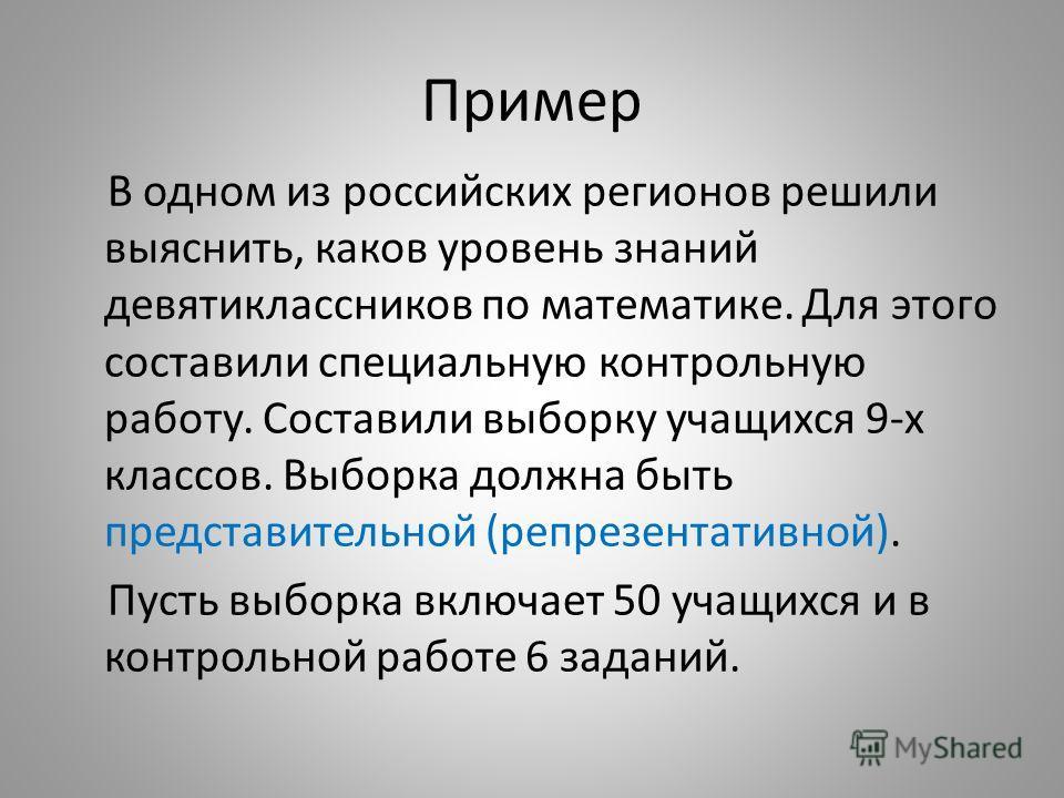 Пример В одном из российских регионов решили выяснить, каков уровень знаний девятиклассников по математике. Для этого составили специальную контрольную работу. Составили выборку учащихся 9-х классов. Выборка должна быть представительной (репрезентати