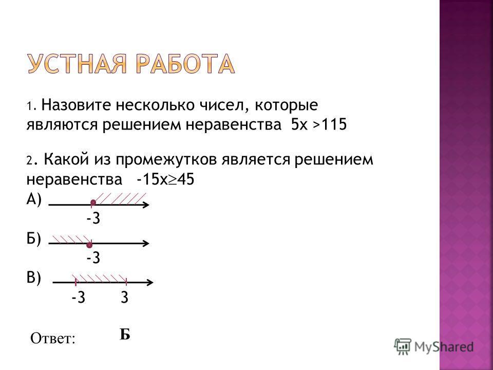 1. Назовите несколько чисел, которые являются решением неравенства 5x >115 2. Какой из промежутков является решением неравенства -15x 45 А) -3 Б) -3 В) -3 3 Ответ: Б