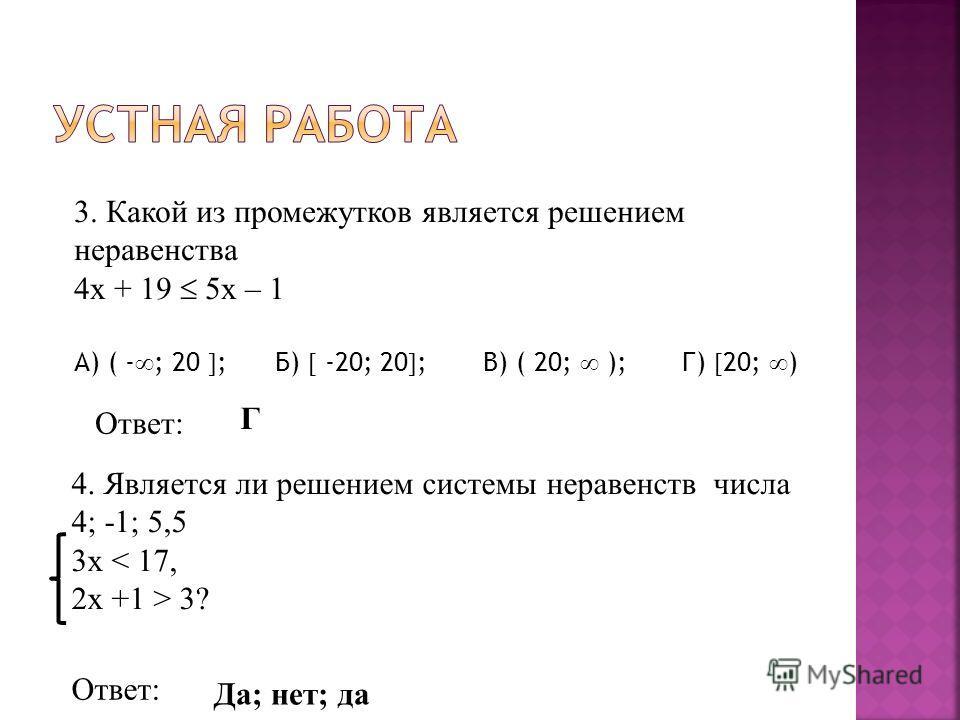 3. Какой из промежутков является решением неравенства 4x + 19 5x – 1 А) ( - ; 20 ; Б) -20; 20 ; В) ( 20; ); Г) 20; ) 4. Является ли решением системы неравенств числа 4; -1; 5,5 3x < 17, 2x +1 > 3? Ответ: Г Да; нет; да