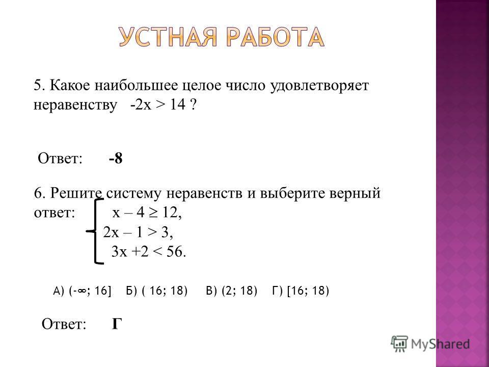 5. Какое наибольшее целое число удовлетворяет неравенству -2x > 14 ? Ответ:-8-8 6. Решите систему неравенств и выберите верный ответ: х – 4 12, 2x – 1 > 3, 3x +2 < 56. А) (- ; 16 Б) ( 16; 18) В) (2; 18) Г) 16; 18) Ответ:Г