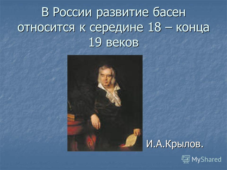 В России развитие басен относится к середине 18 – конца 19 веков И.А.Крылов. И.А.Крылов.