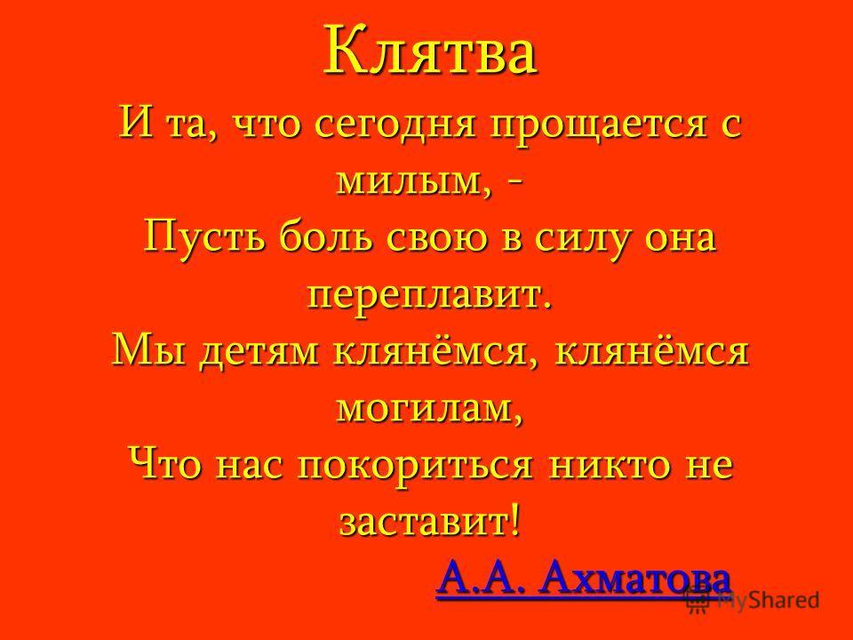 Клятва И та, что сегодня прощается с милым, - Пусть боль свою в силу она переплавит. Мы детям клянёмся, клянёмся могилам, Что нас покориться никто не заставит! А.А. Ахматова А.А. АхматоваА.А. АхматоваА.А. Ахматова