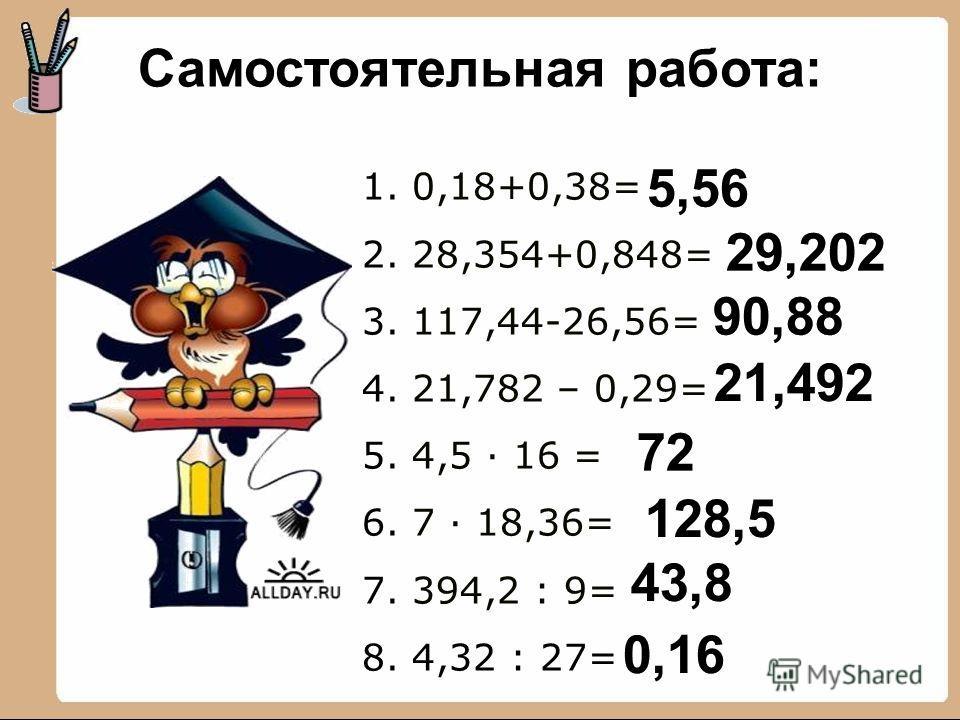 1. 0,18+0,38= 2. 28,354+0,848= 3. 117,44-26,56= 4. 21,782 – 0,29= 5. 4,5 16 = 6. 7 18,36= 7. 394,2 : 9= 8. 4,32 : 27= Самостоятельная работа: