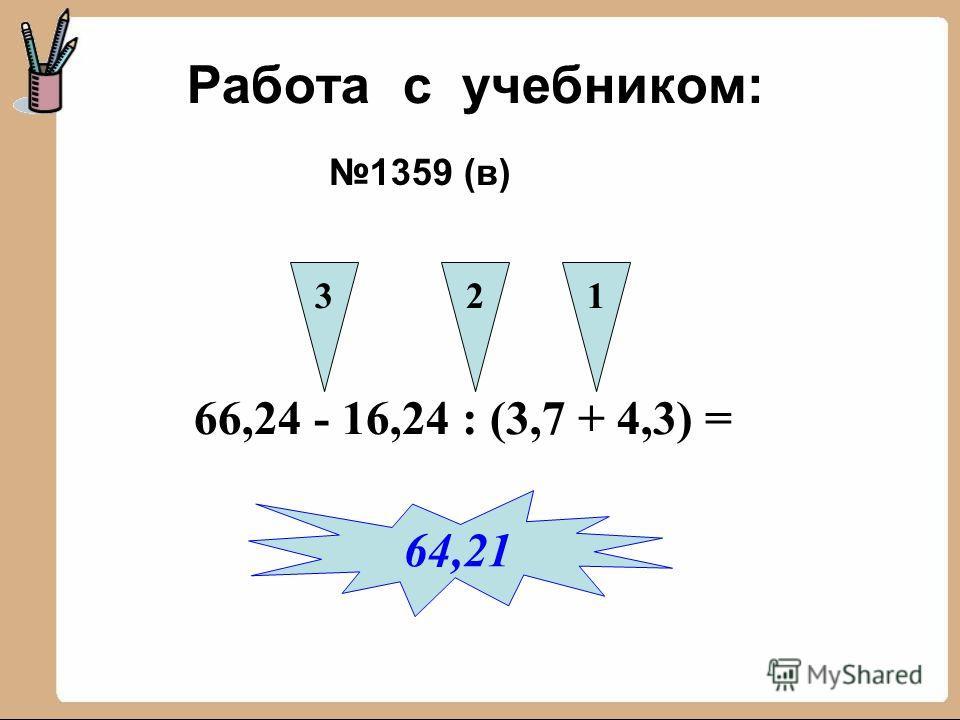 Работа с учебником: 1359 (в) 66,24 - 16,24 : (3,7 + 4,3) = 321 64,21