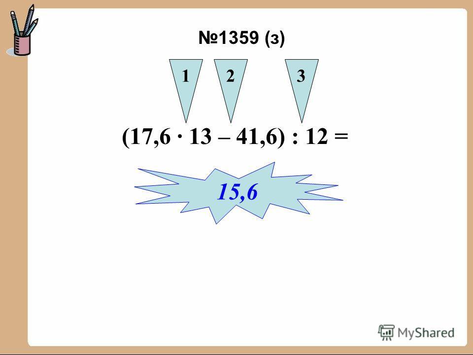 (17,6 13 – 41,6) : 12 = 123 15,6 1359 (з)