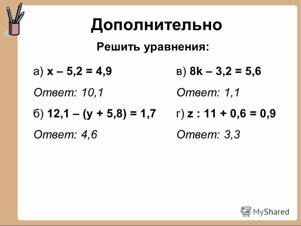 Дополнительно а) х – 5,2 = 4,9 Ответ: 10,1 б) 12,1 – (у + 5,8) = 1,7 Ответ: 4,6 Решить уравнения: в) 8k – 3,2 = 5,6 Ответ: 1,1 г) z : 11 + 0,6 = 0,9 Ответ: 3,3