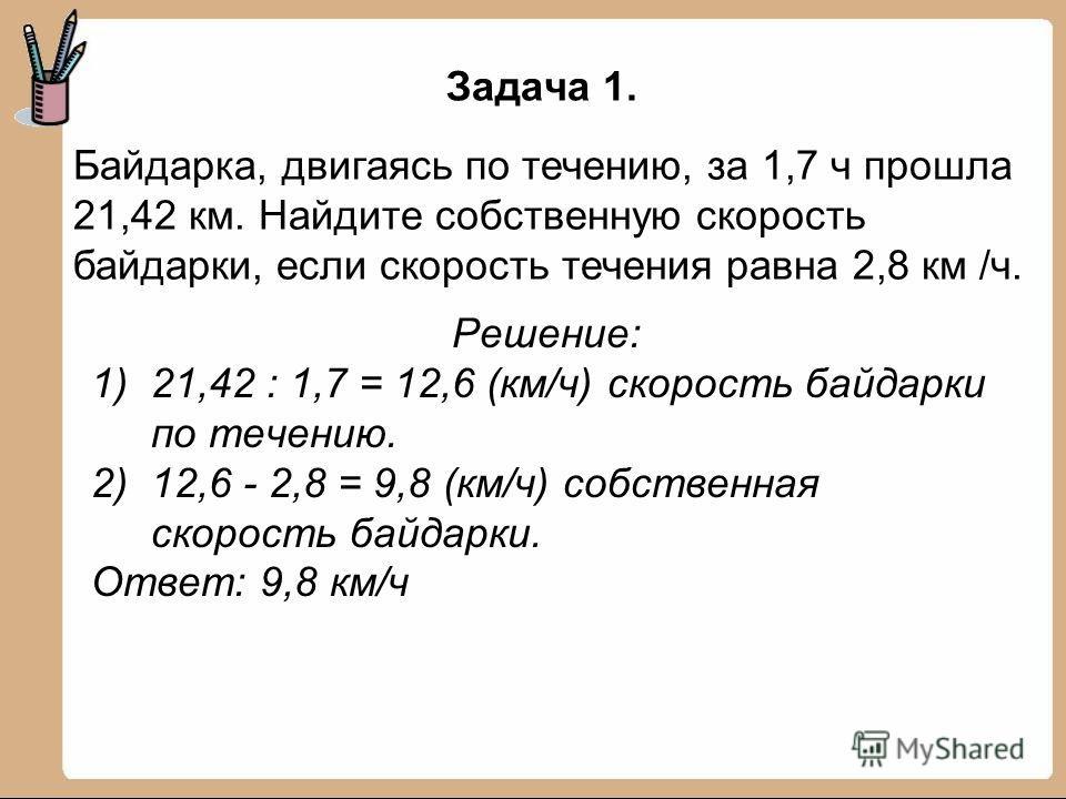 Байдарка, двигаясь по течению, за 1,7 ч прошла 21,42 км. Найдите собственную скорость байдарки, если скорость течения равна 2,8 км /ч. Задача 1. Решение: 1)21,42 : 1,7 = 12,6 (км/ч) скорость байдарки по течению. 2)12,6 - 2,8 = 9,8 (км/ч) собственная