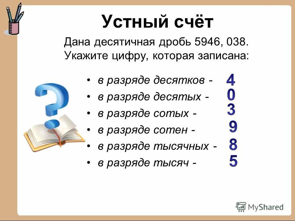 Дана десятичная дробь 5946, 038. Укажите цифру, которая записана: в разряде десятков - в разряде десятых - в разряде сотых - в разряде сотен - в разряде тысячных - в разряде тысяч - Устный счёт
